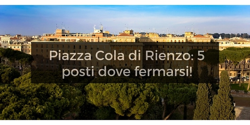 Piazza Cola di Rienzo: 5 tappe imperdibili!